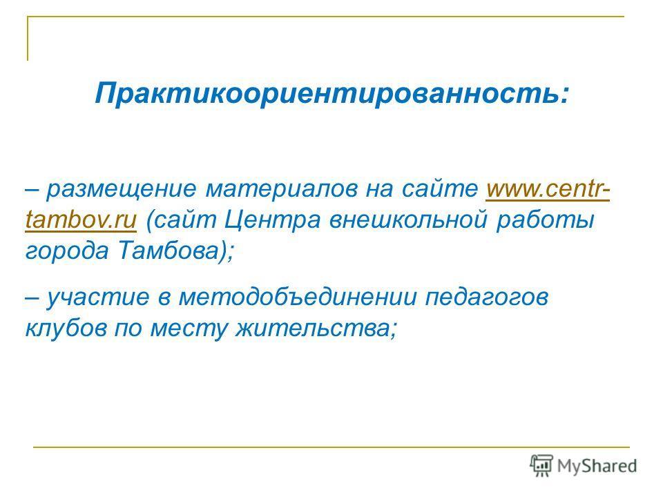 Практикоориентированность: – размещение материалов на сайте www.centr- tambov.ru (сайт Центра внешкольной работы города Тамбова);www.centr- tambov.ru – участие в методобъединении педагогов клубов по месту жительства;