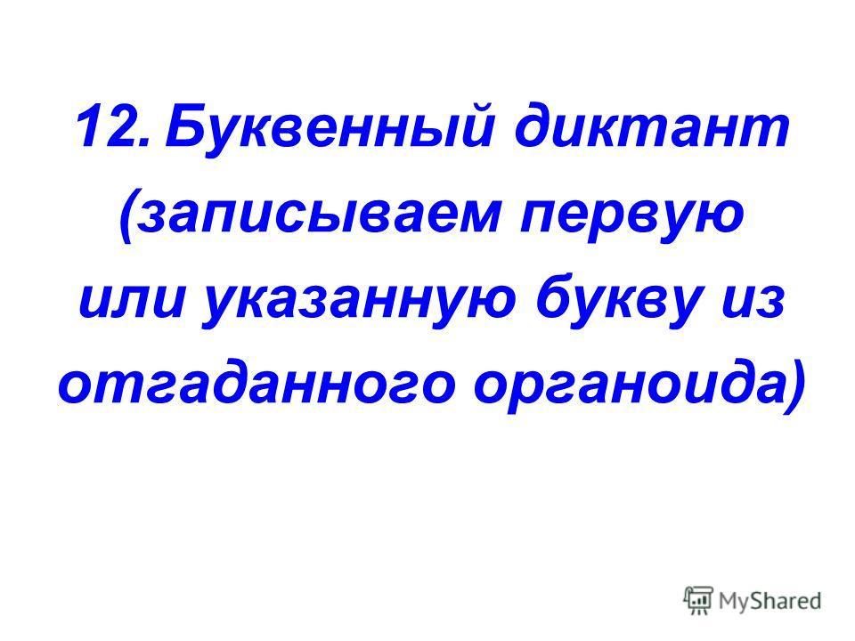 12. Буквенный диктант (записываем первую или указанную букву из отгаданного органоида)