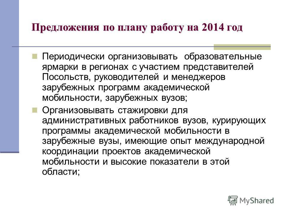 Предложения по плану работу на 2014 год Периодически организовывать образовательные ярмарки в регионах с участием представителей Посольств, руководителей и менеджеров зарубежных программ академической мобильности, зарубежных вузов; Организовывать ста