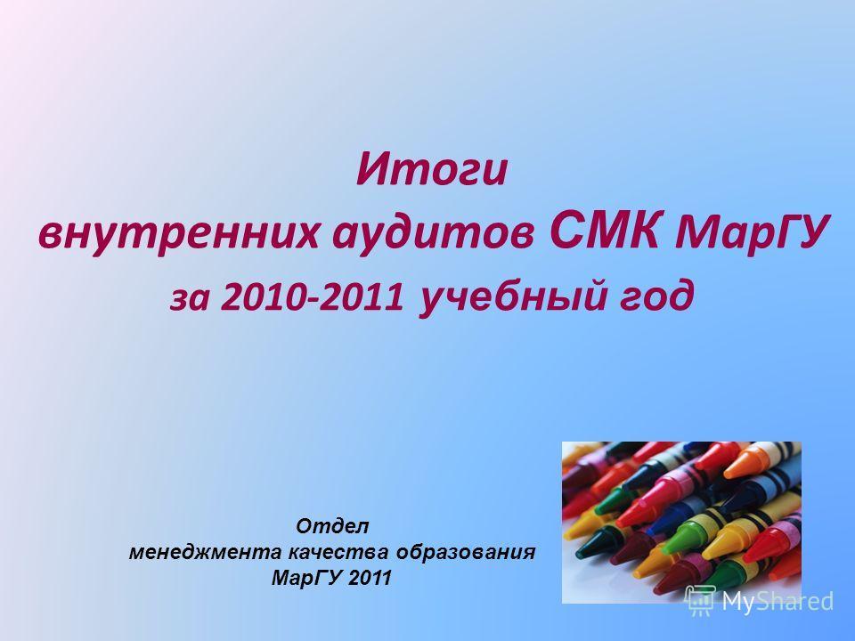 Итоги внутренних аудитов СМК МарГУ за 2010-2011 учебный год Отдел менеджмента качества образования МарГУ 2011