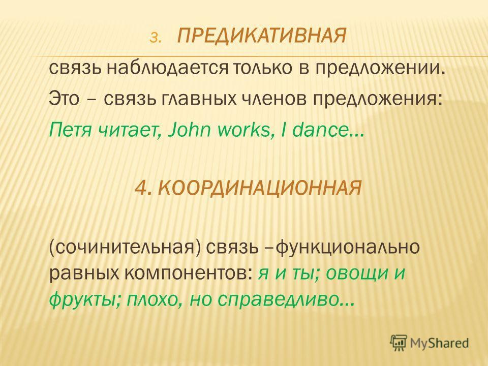 3. ПРЕДИКАТИВНАЯ связь наблюдается только в предложении. Это – связь главных членов предложения: Петя читает, John works, I dance… 4. КООРДИНАЦИОННАЯ (сочинительная) связь –функционально равных компонентов: я и ты; овощи и фрукты; плохо, но справедли