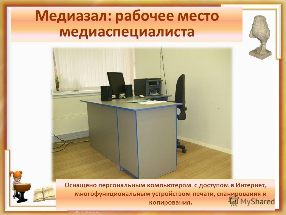 Медиазал: рабочее место медиа специалиста Оснащено персональным компьютером с доступом в Интернет, многофункциональным устройством печати, сканирования и копирования.