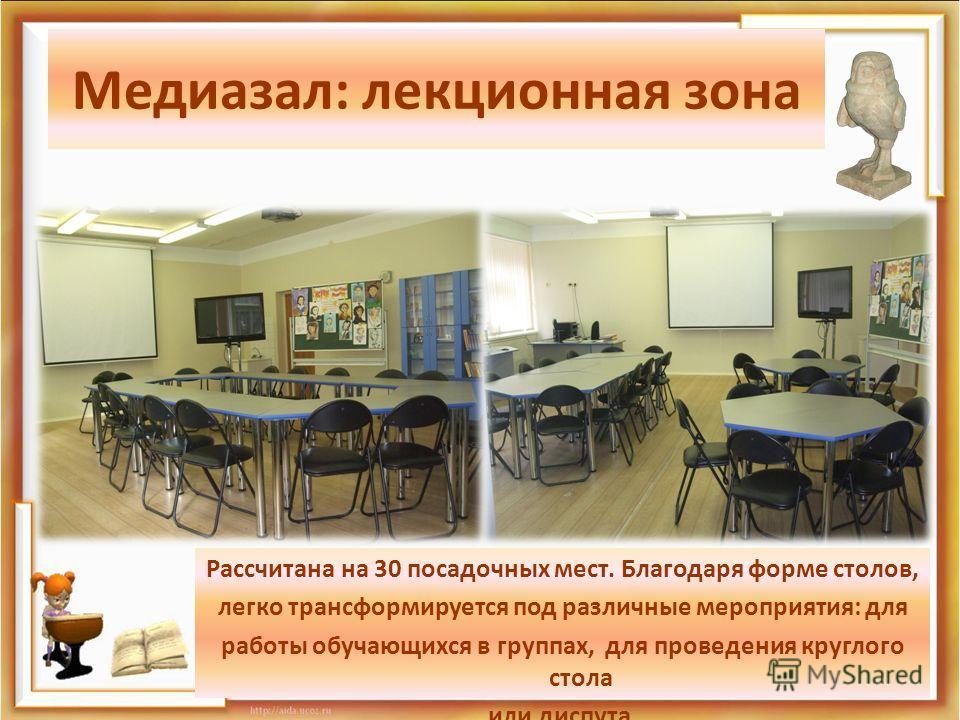 Медиазал: лекционная зона Рассчитана на 30 посадочных мест. Благодаря форме столов, легко трансформируется под различные мероприятия: для работы обучающихся в группах, для проведения круглого стола или диспута.