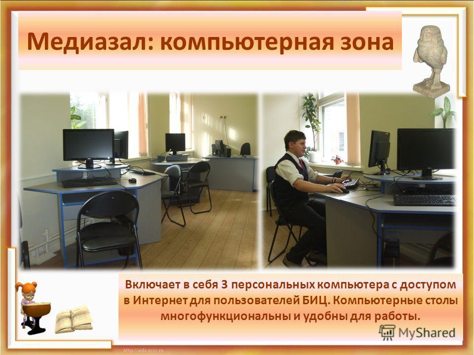 Медиазал: компьютерная зона Включает в себя 3 персональных компьютера с доступом в Интернет для пользователей БИЦ. Компьютерные столы многофункциональны и удобны для работы.