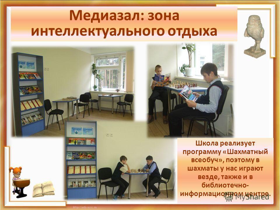 Медиазал: зона интеллектуального отдыха Школа реализует программу «Шахматный всеобуч», поэтому в шахматы у нас играют везде, также и в библиотечно- информационном центре.