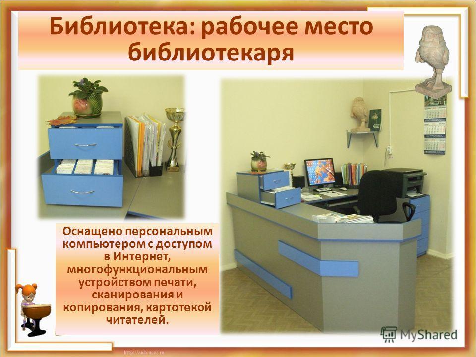 Библиотека: рабочее место библиотекаря Оснащено персональным компьютером с доступом в Интернет, многофункциональным устройством печати, сканирования и копирования, картотекой читателей.
