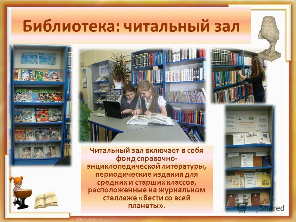 Библиотека: читальный зал Читальный зал включает в себя фонд справочно- энциклопедической литературы, периодические издания для средних и старших классов, расположенные на журнальном стеллаже «Вести со всей планеты».