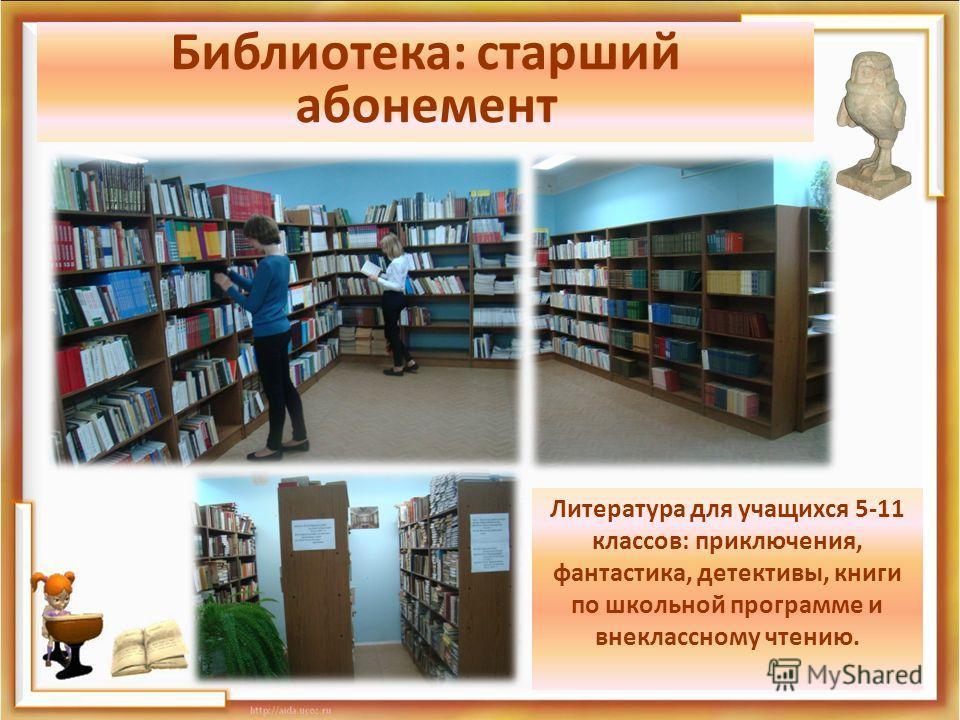Библиотека: старший абонемент Литература для учащихся 5-11 классов: приключения, фантастика, детективы, книги по школьной программе и внеклассному чтению.