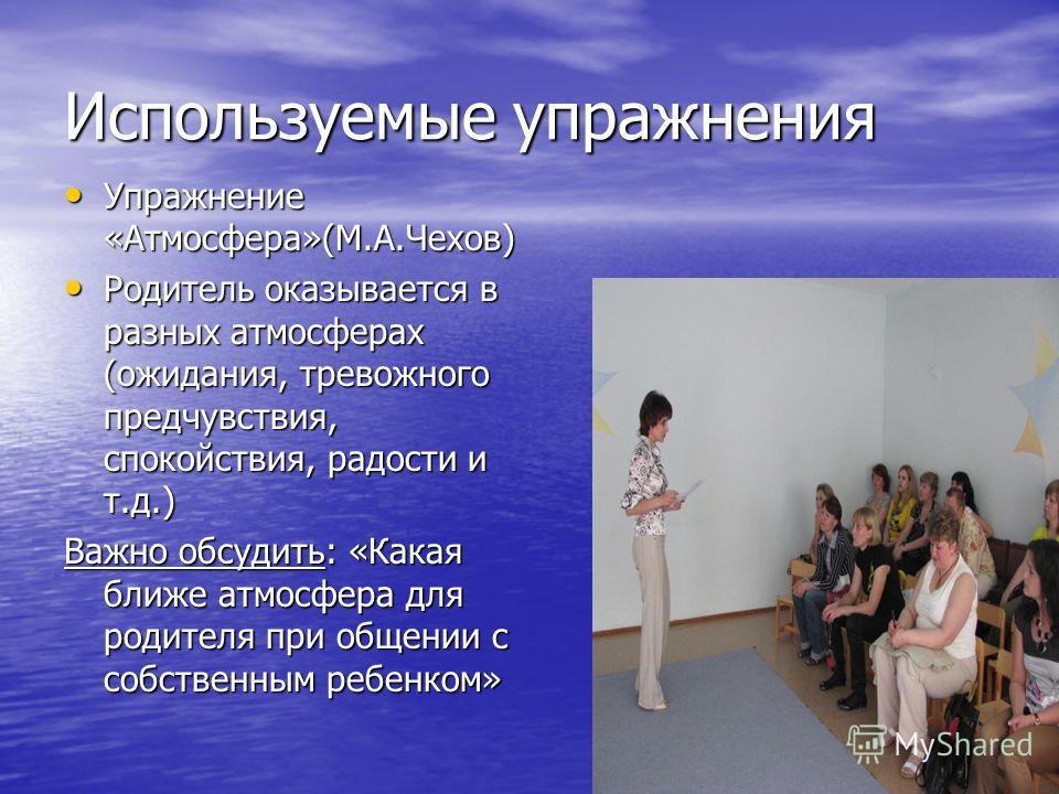 Используемые упражнения Упражнение «Атмосфера»(М.А.Чехов) Упражнение «Атмосфера»(М.А.Чехов) Родитель оказывается в разных атмосферах (ожидания, тревожного предчувствия, спокойствия, радости и т.д.) Родитель оказывается в разных атмосферах (ожидания,
