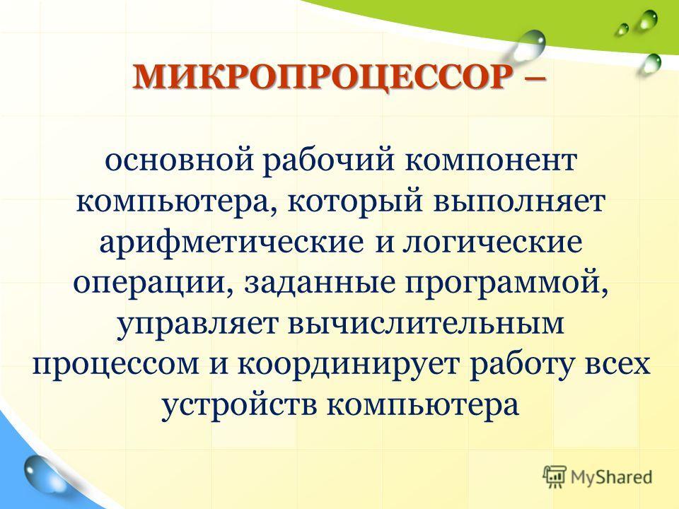 МИКРОПРОЦЕССОР – основной рабочий компонент компьютера, который выполняет арифметические и логические операции, заданные программой, управляет вычислительным процессом и координирует работу всех устройств компьютера