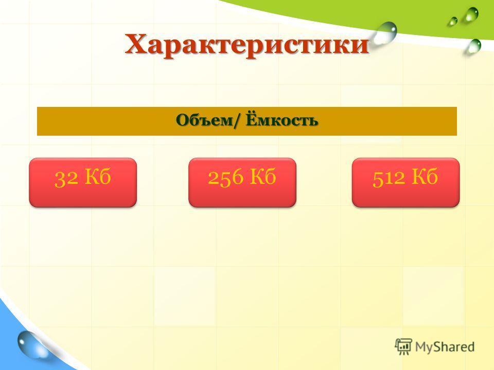Характеристики Характеристики Объем/ Ёмкость 32 Кб 256 Кб 512 Кб