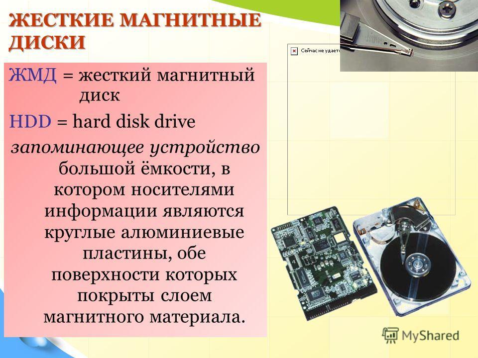 ЖЕСТКИЕ МАГНИТНЫЕ ДИСКИ ЖМД = жесткий магнитный диск HDD = hard disk drive запоминающее устройство большой ёмкости, в котором носителями информации являются круглые алюминиевые пластины, обе поверхности которых покрыты слоем магнитного материала.