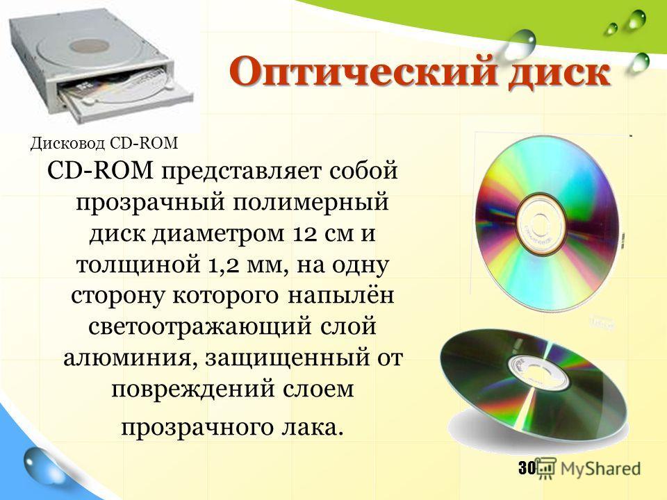 Оптический диск CD-ROM представляет собой прозрачный полимерный диск диаметром 12 см и толщиной 1,2 мм, на одну сторону которого напылён светоотражающий слой алюминия, защищенный от повреждений слоем прозрачного лака. 30 Дисковод CD-ROM