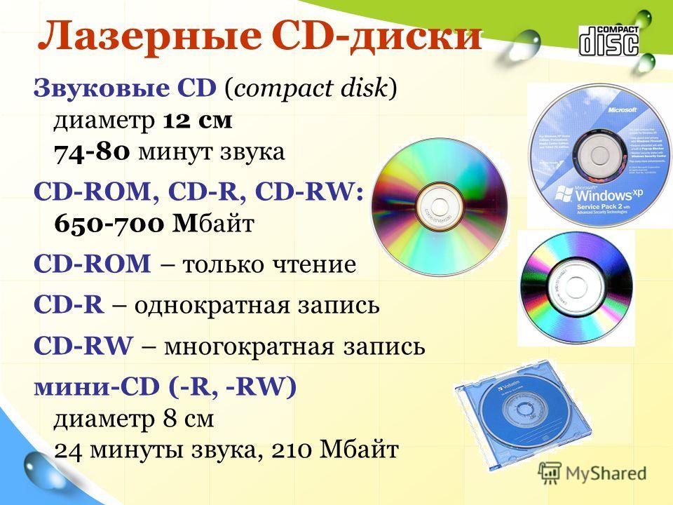 Лазерные CD-диски Звуковые CD (compact disk) диаметр 12 см 74-80 минут звука CD-ROM, CD-R, CD-RW: 650-700 Мбайт CD-ROM – только чтение CD-R – однократная запись CD-RW – многократная запись мини-CD (-R, -RW) диаметр 8 см 24 минуты звука, 210 Мбайт