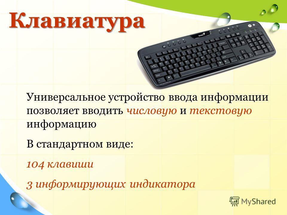 Клавиатура Клавиатура Универсальное устройство ввода информации позволяет вводить числовую и текстовую информацию В стандартном виде: 104 клавиши 3 информирующих индикатора