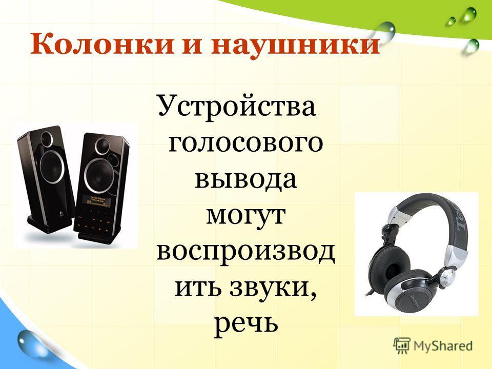 Колонки и наушники Устройства голосового вывода могут воспроизвод ить звуки, речь