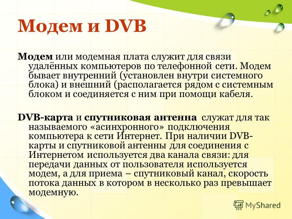 Модем и DVB Модем или модемная плата служит для связи удалённых компьютеров по телефонной сети. Модем бывает внутренний (установлен внутри системного блока) и внешний (располагается рядом с системным блоком и соединяется с ним при помощи кабеля. DVB-