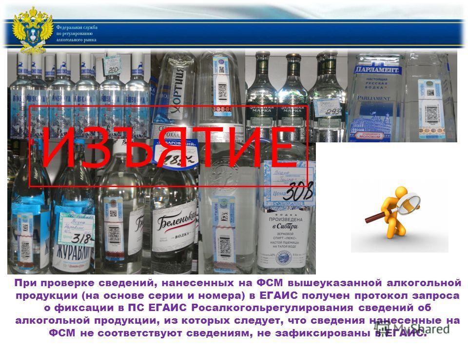 При проверке сведений, нанесенных на ФСМ вышеуказанной алкогольной продукции (на основе серии и номера) в ЕГАИС получен протокол запроса о фиксации в ПС ЕГАИС Росалкогольрегулирования сведений об алкогольной продукции, из которых следует, что сведени
