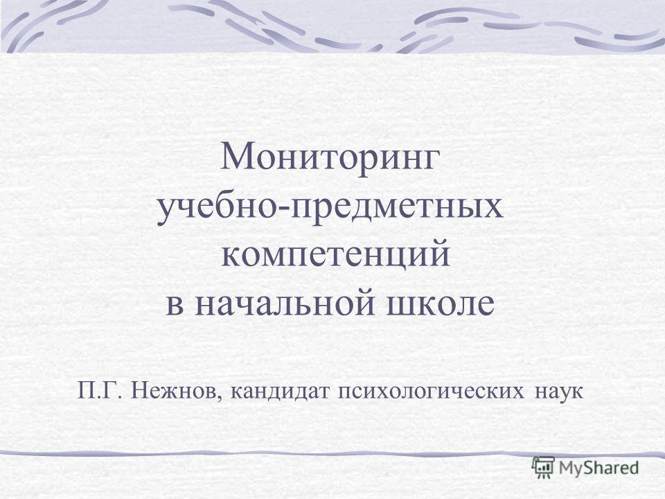 Мониторинг учебно-предметных компетенций в начальной школе П.Г. Нежнов, кандидат психологических наук