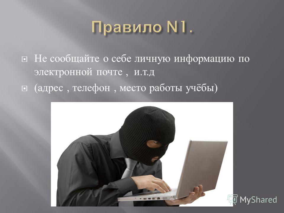 Не сообщайте о себе личную информацию по электронной почте, и. т. д ( адрес, телефон, место работы учёбы )