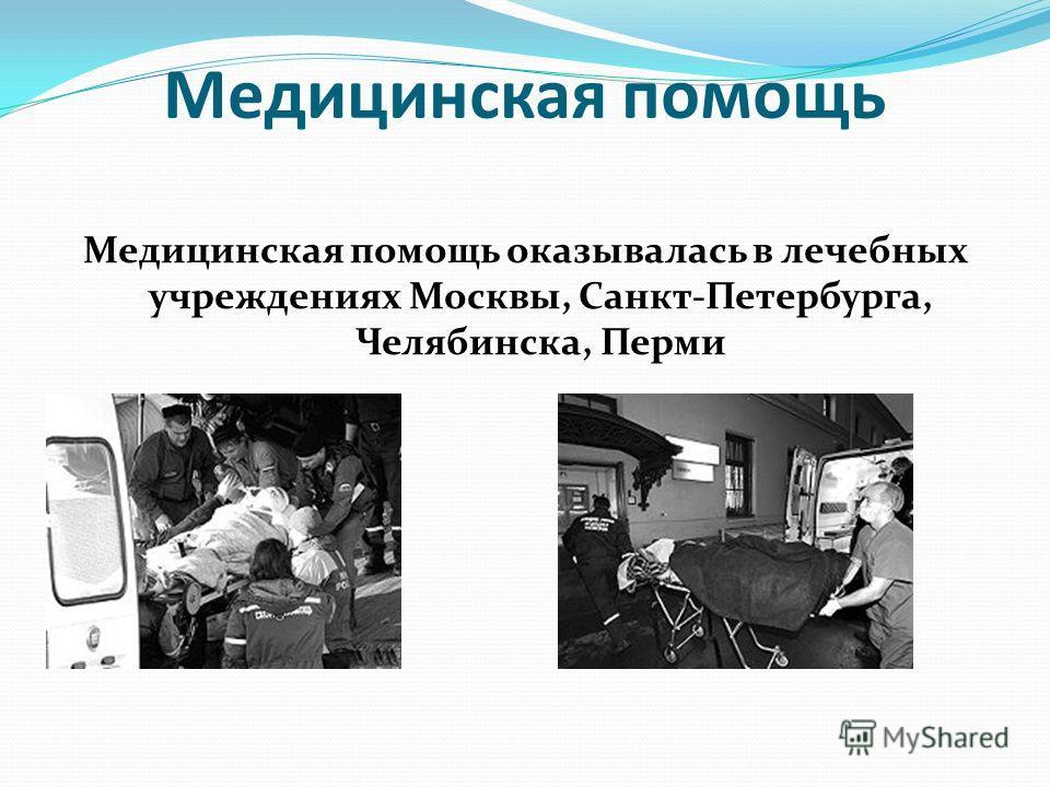 Медицинская помощь Медицинская помощь оказывалась в лечебных учреждениях Москвы, Санкт-Петербурга, Челябинска, Перми