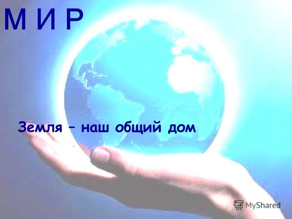 М И Р Земля – наш общий дом