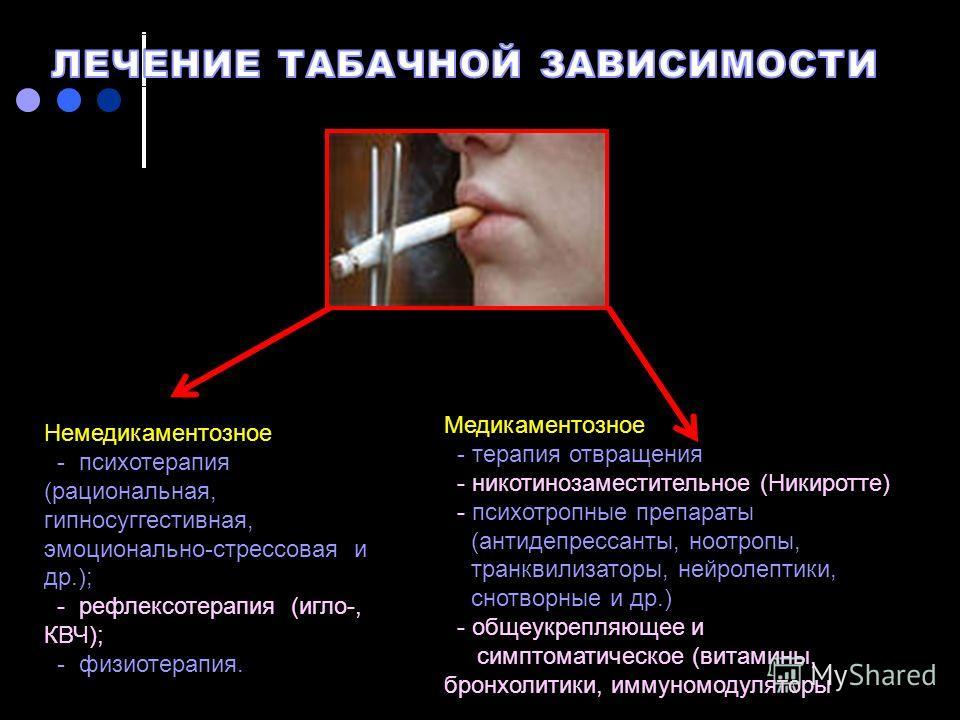 Немедикаментозное - психотерапия (рациональная, гипносуггестивная, эмоционально-стрессовая и др.); - рефлексотерапия (иглы-, КВЧ); - физиотерапия. Медикаментозное - терапия отвращения - никотинозаместительное (Никиротте) - психотропные препараты (ант