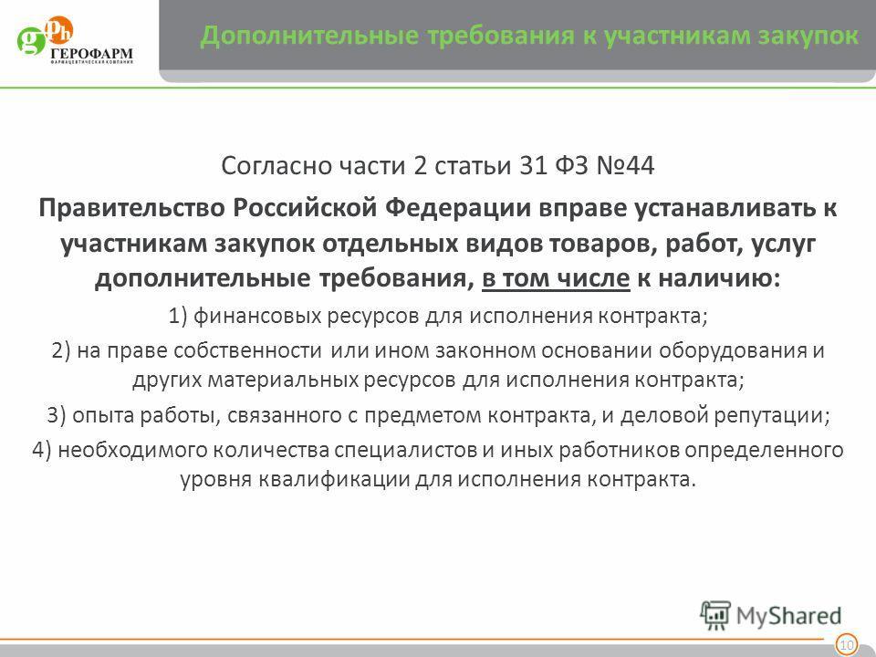 Дополнительные требования к участникам закупок Согласно части 2 статьи 31 ФЗ 44 Правительство Российской Федерации вправе устанавливать к участникам закупок отдельных видов товаров, работ, услуг дополнительные требования, в том числе к наличию: 1) фи