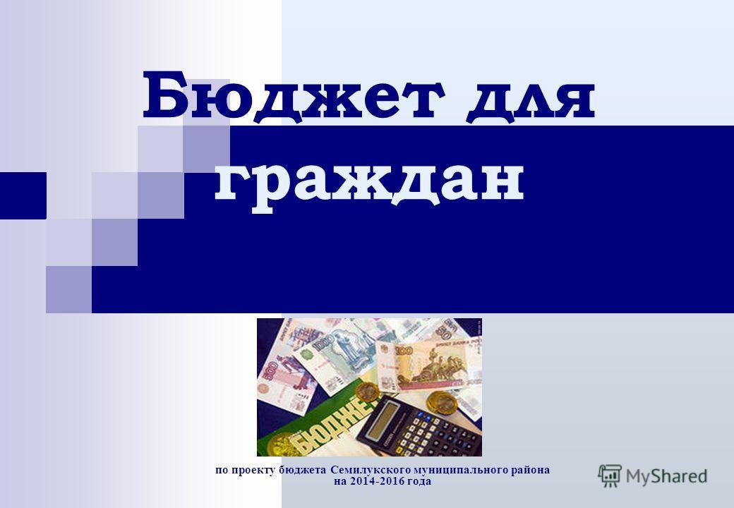 по проекту бюджета Семилукского муниципального района на 2014-2016 года Бюджет для граждан на 2014 год