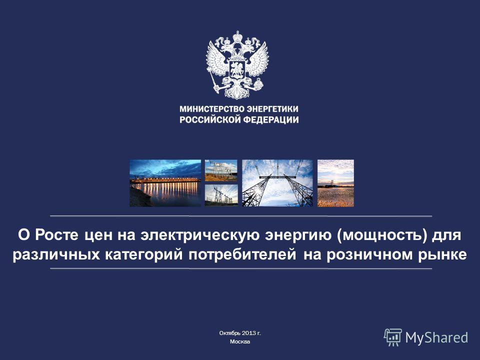 О Росте цен на электрическую энергию (мощность) для различных категорий потребителей на розничном рынке Октябрь 2013 г. Москва