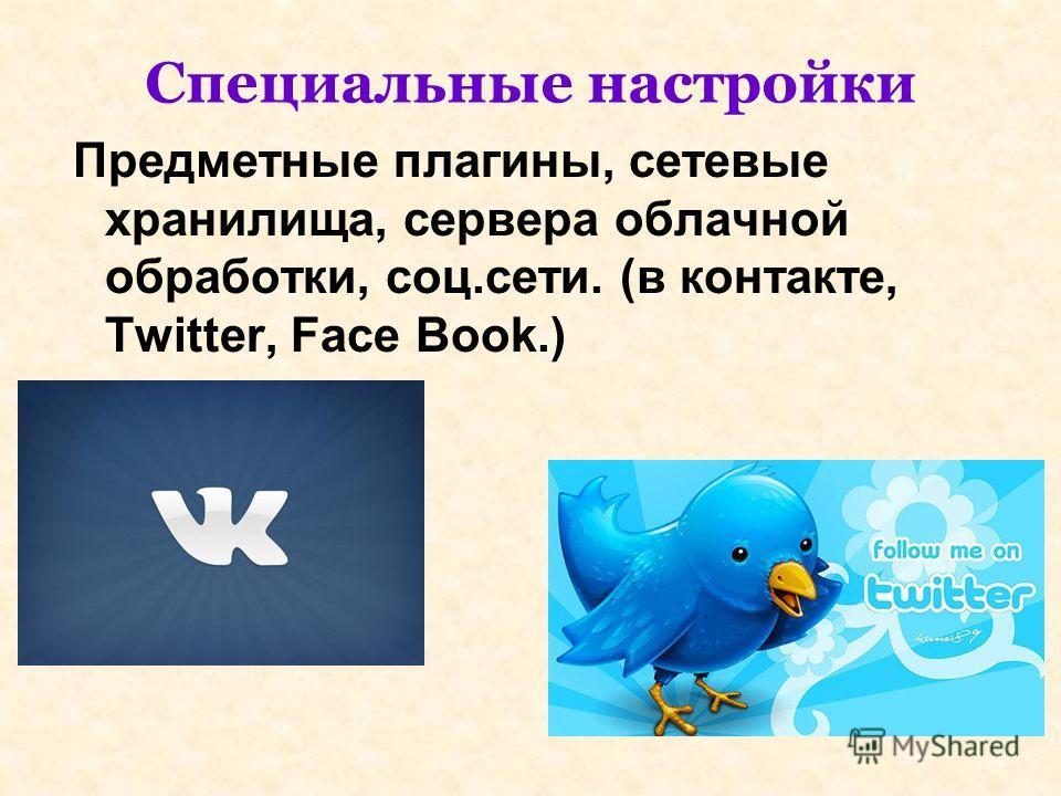 Специальные настройки Предметные плагины, сетевые хранилища, сервера облачной обработки, соц.сети. (в контакте, Twitter, Face Book.)