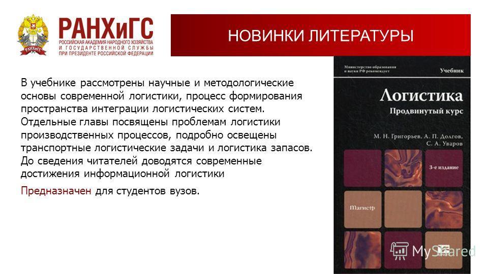 НОВИНКИ ЛИТЕРАТУРЫ В учебнике рассмотрены научные и методологические основы современной логистики, процесс формирования пространства интеграции логистических систем. Отдельные главы посвящены проблемам логистики производственных процессов, подробно о