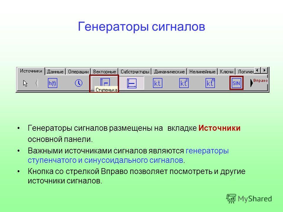 Генераторы сигналов Генераторы сигналов размещены на вкладке Источники основной панели. Важными источниками сигналов являются генераторы ступенчатого и синусоидального сигналов. Кнопка со стрелкой Вправо позволяет посмотреть и другие источники сигнал