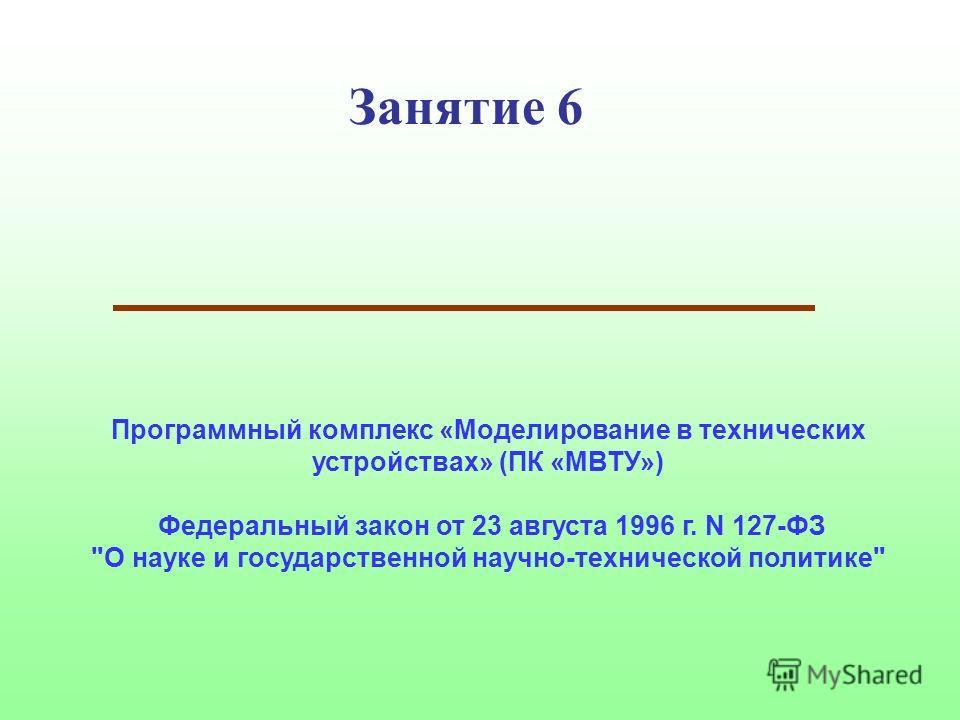 Занятие 6 Программный комплекс «Моделирование в технических устройствах» (ПК «МВТУ») Федеральный закон от 23 августа 1996 г. N 127-ФЗ О науке и государственной научно-технической политике