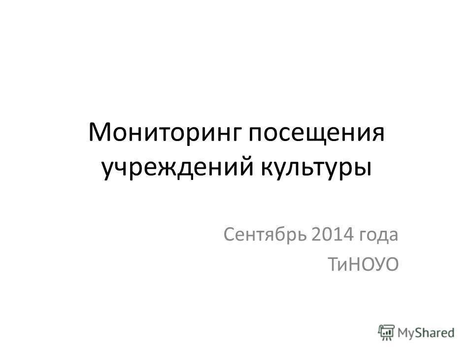Мониторинг посещения учреждений культуры Сентябрь 2014 года ТиНОУО