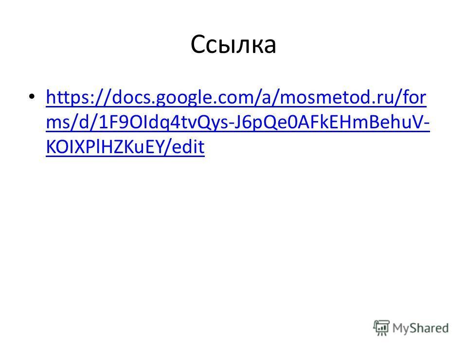 Ссылка https://docs.google.com/a/mosmetod.ru/for ms/d/1F9OIdq4tvQys-J6pQe0AFkEHmBehuV- KOIXPlHZKuEY/edit https://docs.google.com/a/mosmetod.ru/for ms/d/1F9OIdq4tvQys-J6pQe0AFkEHmBehuV- KOIXPlHZKuEY/edit