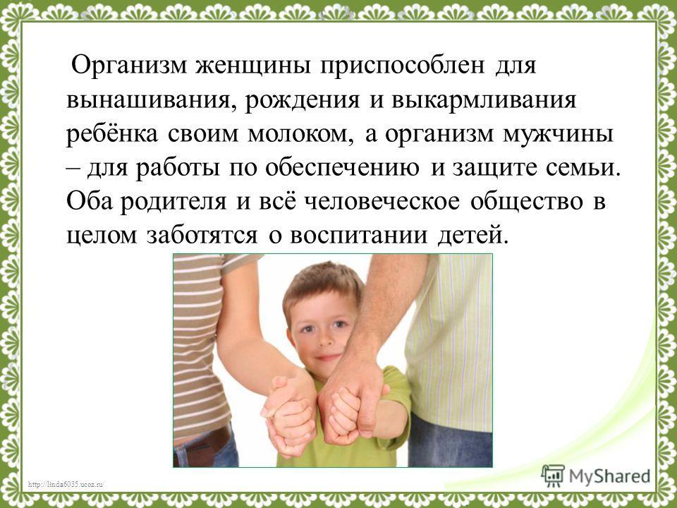 Организм женщины приспособлен для вынашивания, рождения и выкармливания ребёнка своим молоком, а организм мужчины – для работы по обеспечению и защите семьи. Оба родителя и всё человеческое общество в целом заботятся о воспитании детей.