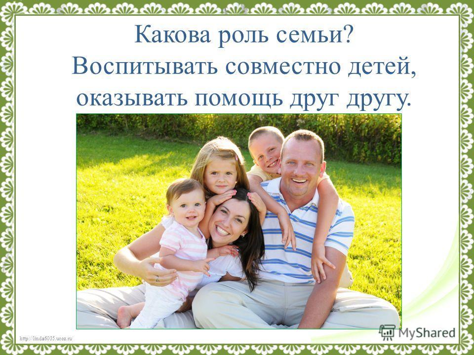 http://linda6035.ucoz.ru/ Какова роль семьи? Воспитывать совместно детей, оказывать помощь друг другу.