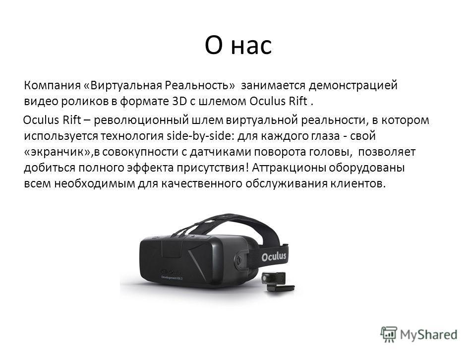 О нас Компания «Виртуальная Реальность» занимается демонстрацией видео роликов в формате 3D c шлемом Oculus Rift. Oculus Rift – революционный шлем виртуальной реальности, в котором используется технология side-by-side: для каждого глаза - свой «экран