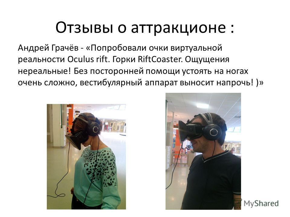 Отзывы о аттракционе : Андрей Грачёв - «Попробовали очки виртуальной реальности Oculus rift. Горки RiftCoaster. Ощущения нереальные! Без посторонней помощи устоять на ногах очень сложно, вестибулярный аппарат выносит напрочь! )»