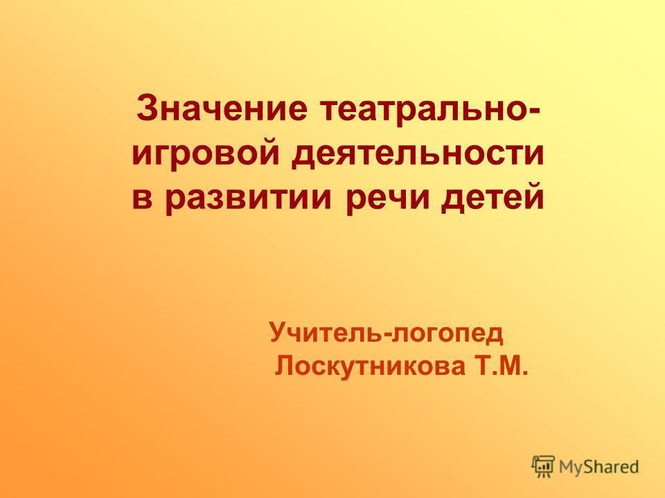 Значение театрально- игровой деятельности в развитии речи детей Учитель-логопед Лоскутникова Т.М.