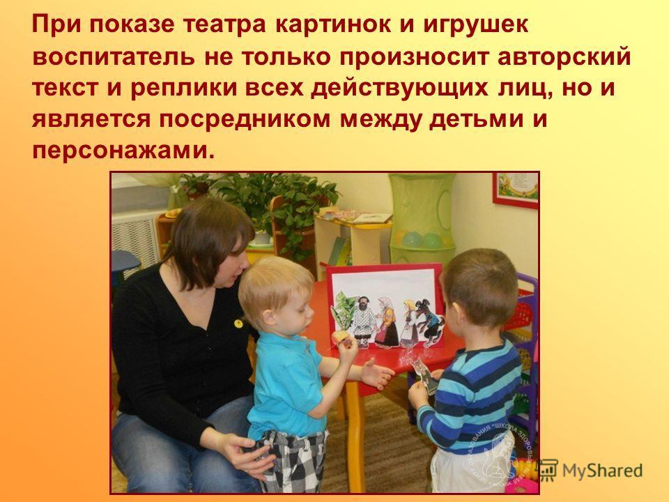 При показе театра картинок и игрушек воспитатель не только произносит авторский текст и реплики всех действующих лиц, но и является посредником между детьми и персонажами.