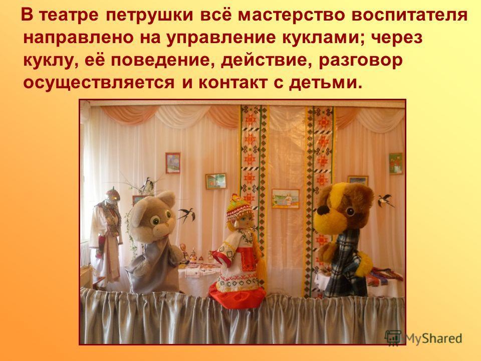 В театре петрушки всё мастерство воспитателя направлено на управление куклами; через куклу, её поведение, действие, разговор осуществляется и контакт с детьми.