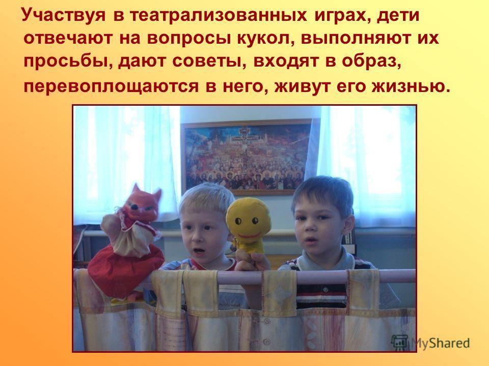 Участвуя в театрализованных играх, дети отвечают на вопросы кукол, выполняют их просьбы, дают советы, входят в образ, перевоплощаются в него, живут его жизнью.