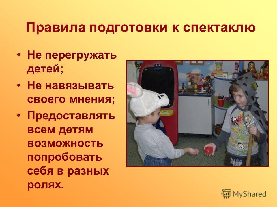 Правила подготовки к спектаклю Не перегружать детей; Не навязывать своего мнения; Предоставлять всем детям возможность попробовать себя в разных ролях.