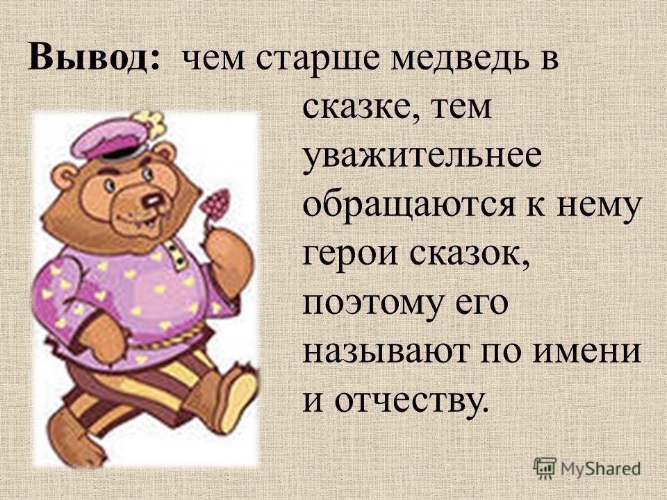 Вывод: чем старше медведь в сказке, тем уважительнее обращаются к нему герои сказок, поэтому его называют по имени и отчеству.