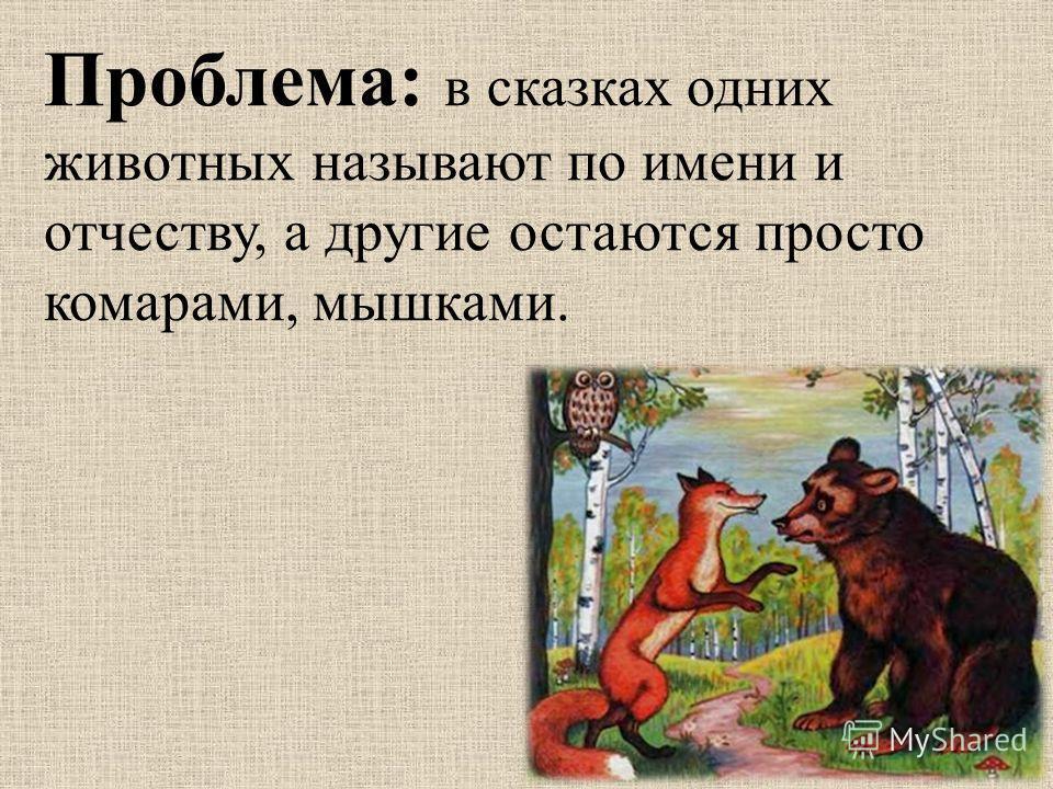 Проблема: в сказках одних животных называют по имени и отчеству, а другие остаются просто комарами, мышками.