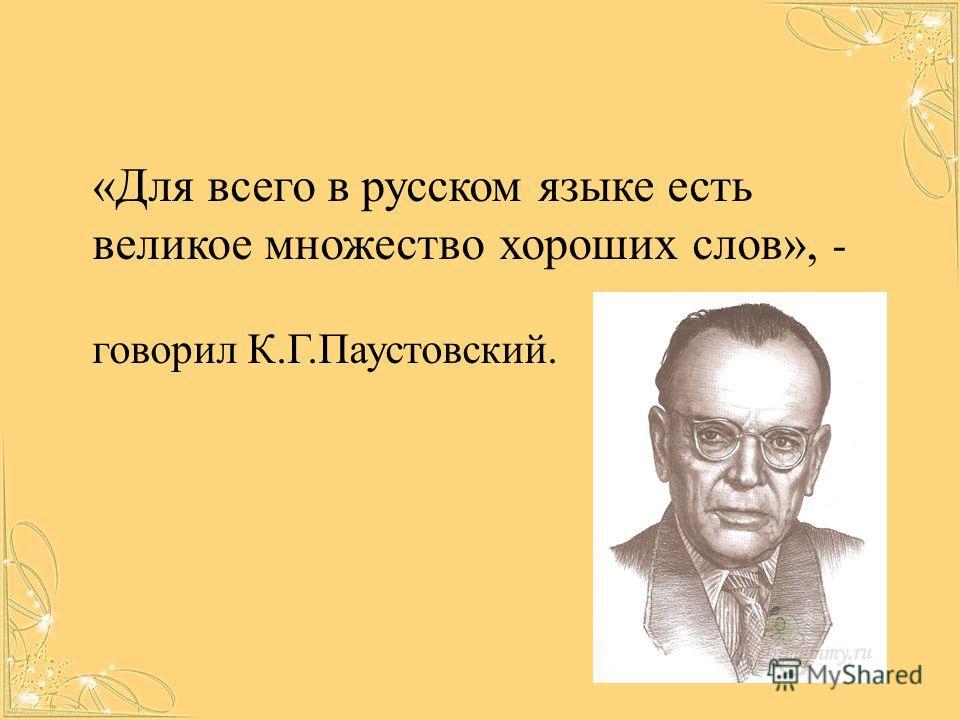 «Для всего в русском языке есть великое множество хороших слов», - говорил К.Г.Паустовский.