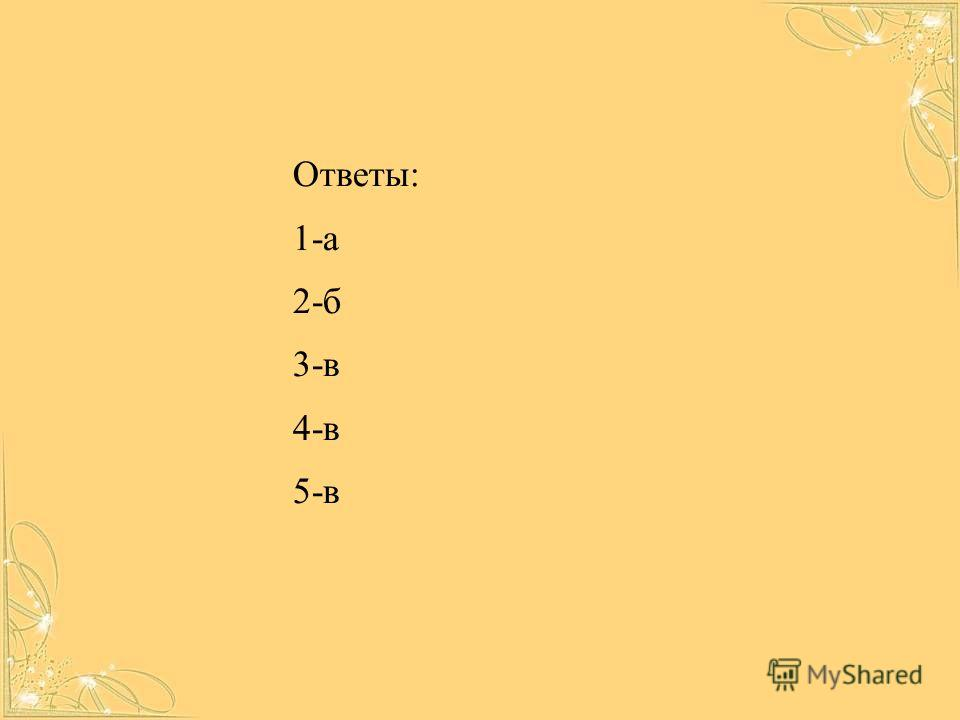 Ответы: 1-а 2-б 3-в 4-в 5-в