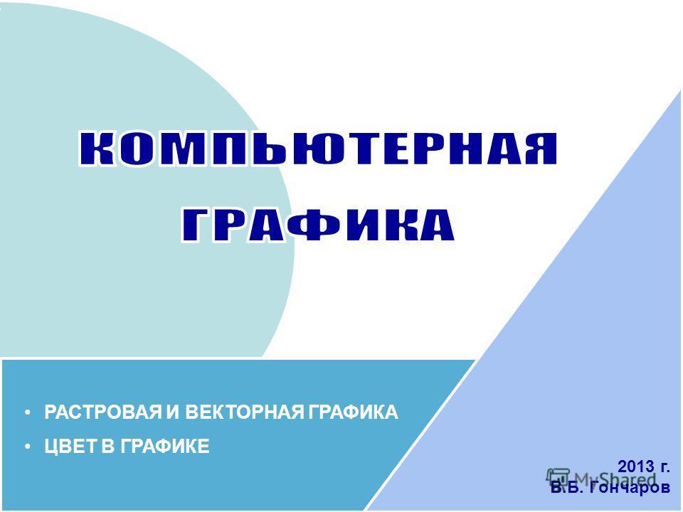 РАСТРОВАЯ И ВЕКТОРНАЯ ГРАФИКА ЦВЕТ В ГРАФИКЕ 2013 г. В.Б. Гончаров